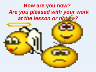 How are you now? Are you pleased with your work at the lesson or not so?