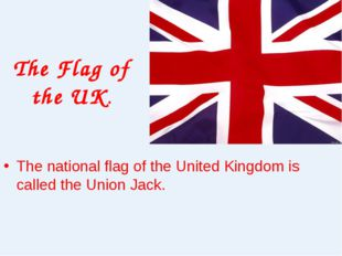 The Flag of the UK. The national flag of the United Kingdom is called the Uni