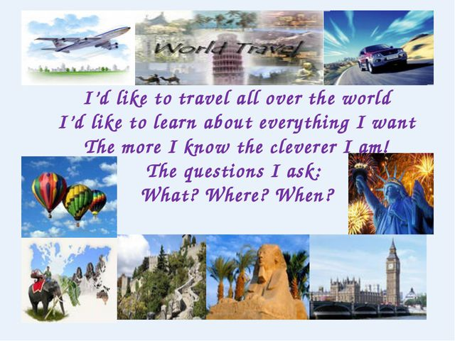 I'd like to travel all over the world I'd like to learn about everything I wa...