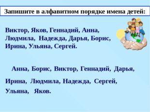 Запишите в алфавитном порядке имена детей: Виктор, Яков, Геннадий, Анна, Людм