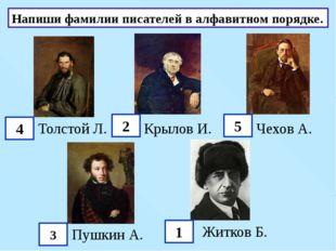 Напиши фамилии писателей в алфавитном порядке. Толстой Л. Крылов И. Чехов А.