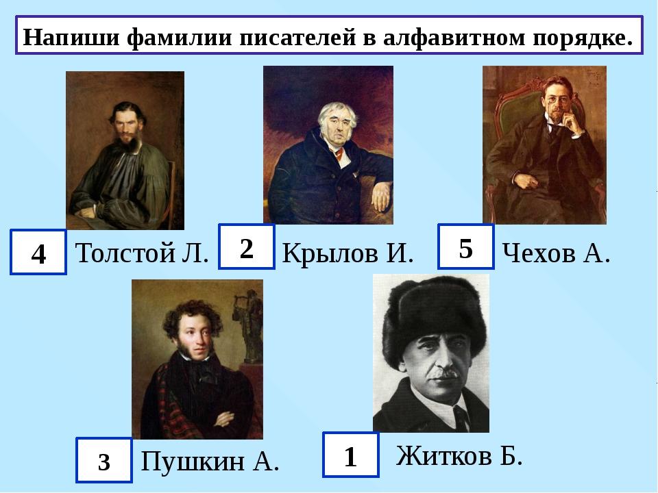 Напиши фамилии писателей в алфавитном порядке. Толстой Л. Крылов И. Чехов А....