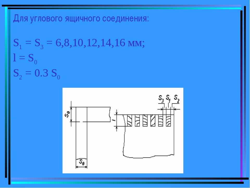 Для углового ящичного соединения: S1 = S3 = 6,8,10,12,14,16 мм; l = S0 S2 = 0...