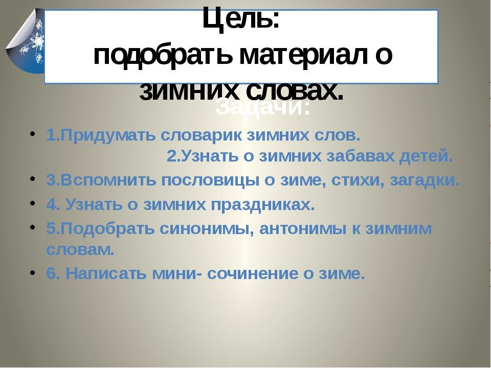 Цель: подобрать материал о зимних словах. Задачи: 1.Придумать словарик зимни...