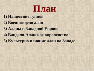 План 1) Нашествие гуннов 2) Военное дело алан 3) Аланы в Западной Европе 4) В