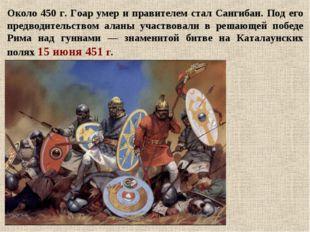 Около 450 г. Гоар умер и правителем стал Сангибан. Под его предводительством