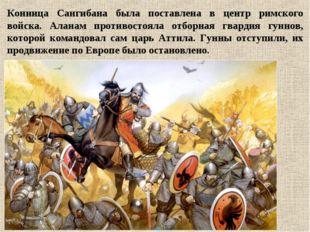 Конница Сангибана была поставлена в центр римского войска. Аланам противостоя