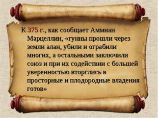 К 375 г., как сообщает Аммиан Марцеллин, «гунны прошли через земли алан, убил