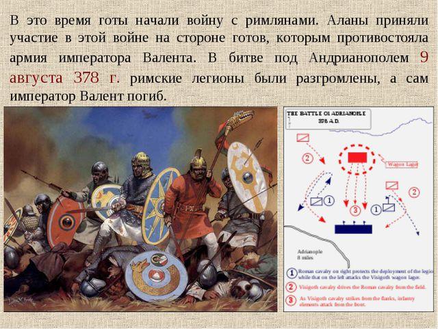 В это время готы начали войну с римлянами. Аланы приняли участие в этой войне...