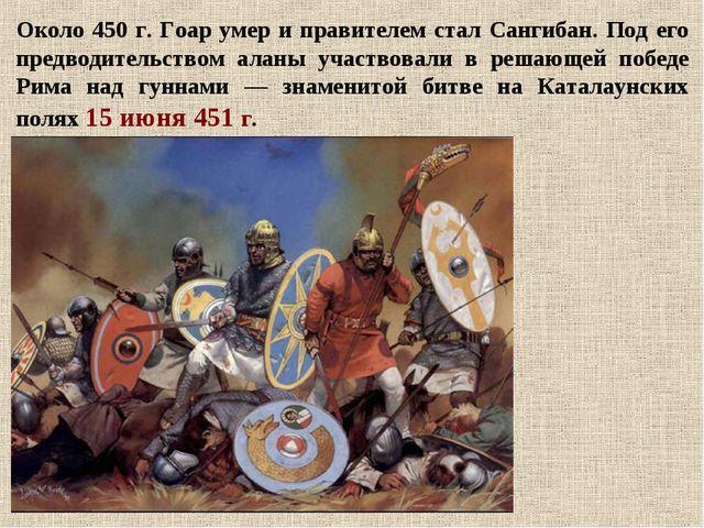 Около 450 г. Гоар умер и правителем стал Сангибан. Под его предводительством...