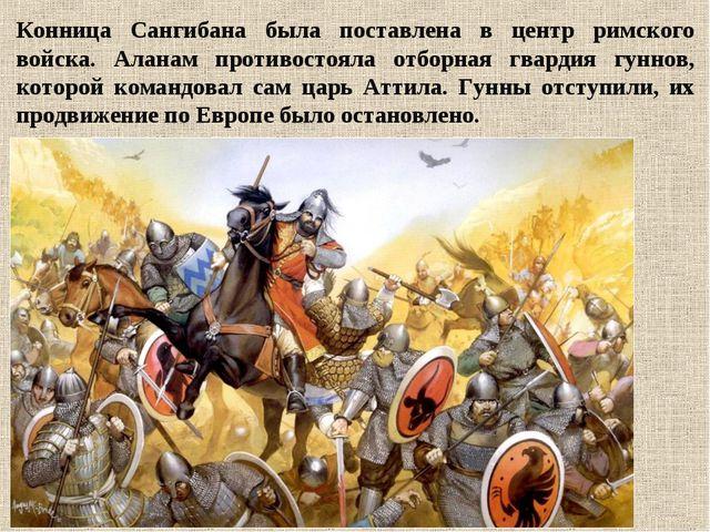Конница Сангибана была поставлена в центр римского войска. Аланам противостоя...