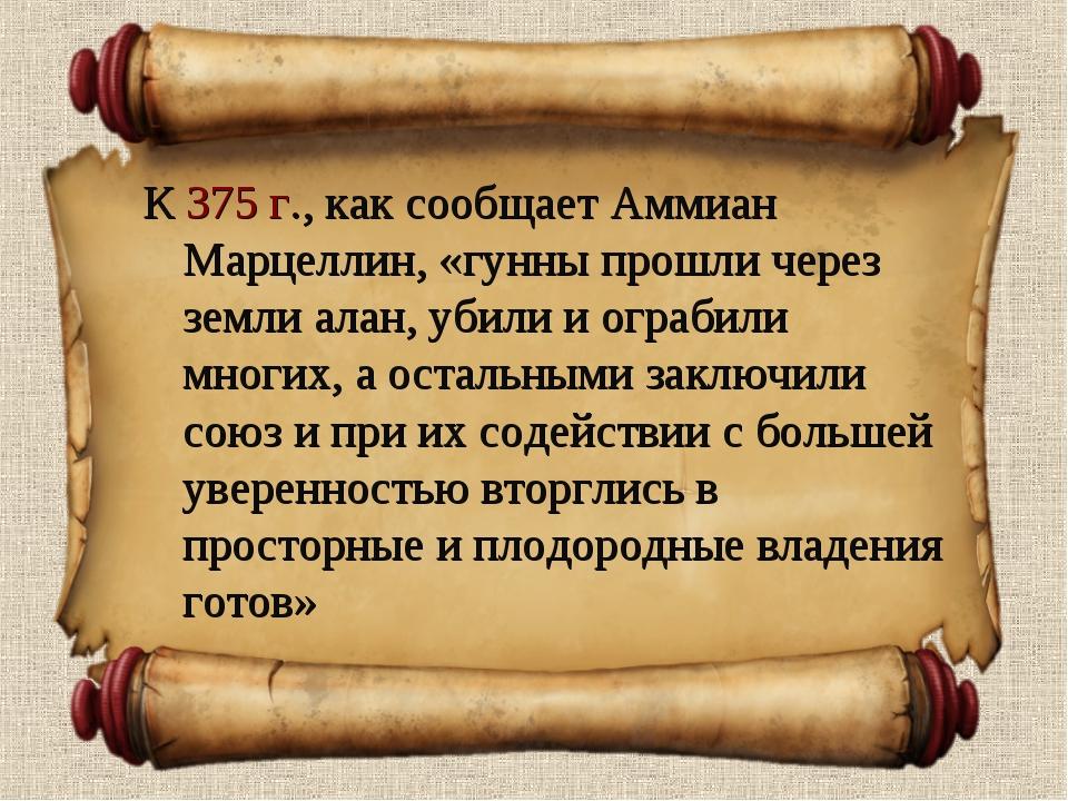 К 375 г., как сообщает Аммиан Марцеллин, «гунны прошли через земли алан, убил...