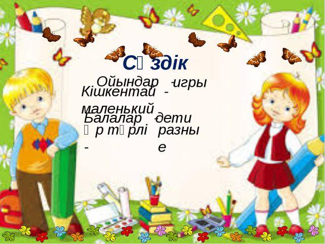 Сөздік Ойындар - Кішкентай - маленький Балалар - Әр түрлі - игры дети разные