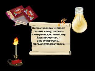 Потом человек изобрел спички, свечу, затем – электрическую лампочку. Электри
