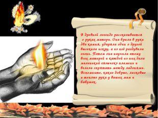 В древней легенде рассказывается о руках матери. Она брала в руки два камня,