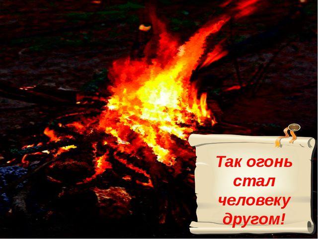 Так огонь стал человеку другом!