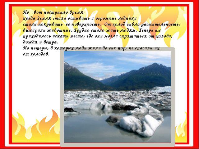 Но вот наступило время, когда Земля стала остывать и огромные ледники стали...