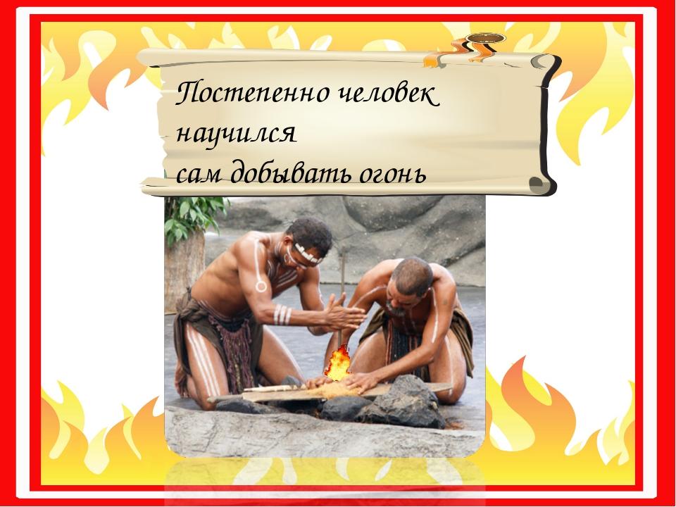 Постепенно человек научился сам добывать огонь