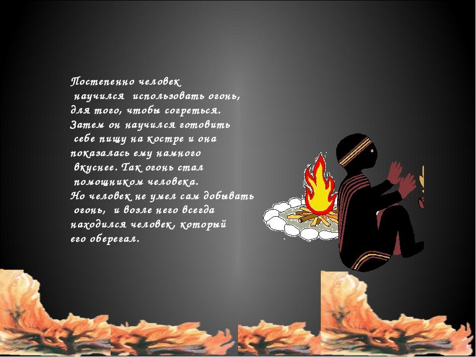 Постепенно человек научился использовать огонь, для того, чтобы согреться. З...