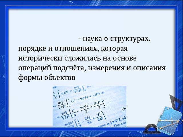 Матема́тика-наукао структурах, порядке и отношениях, которая исторически...