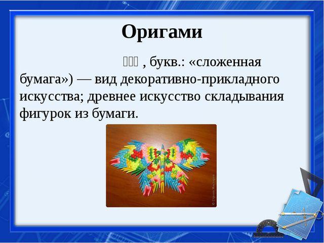 Оригами Орига́ми(яп. 折り紙, букв.: «сложенная бумага»)— виддекоративно-пр...