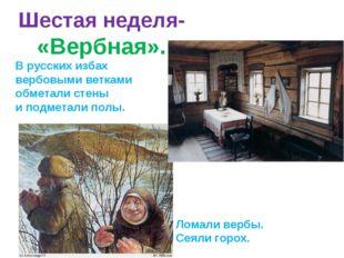 Шестая неделя- «Вербная». В русских избах вербовыми ветками обметали стены и