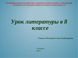 Урок литературы в 8 классе Учитель Малькова Елена Владимировна г. Дмитр