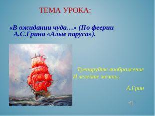 «В ожидании чуда…» (По феерии А.С.Грина «Алые паруса»).   Тренируйте