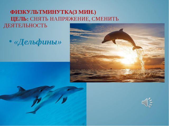 «Дельфины» ФИЗКУЛЬТМИНУТКА(3 МИН.) ЦЕЛЬ: СНЯТЬ НАПРЯЖЕНИЕ, СМЕНИТЬ ДЕЯТЕЛЬНОСТЬ