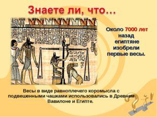 Около 7000 лет назад египтяне изобрели первые весы. Весы в виде равноплечего