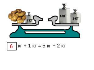 кг + 1 кг = 5 кг + 2 кг 6