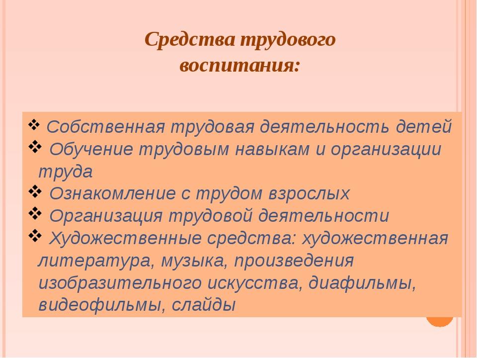 Средства трудового воспитания: Собственная трудовая деятельность детей Обучен...