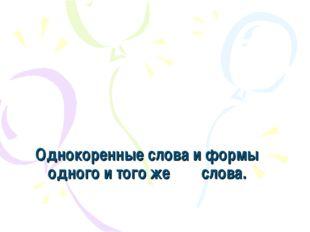 Однокоренные слова и формы одного и того же слова.