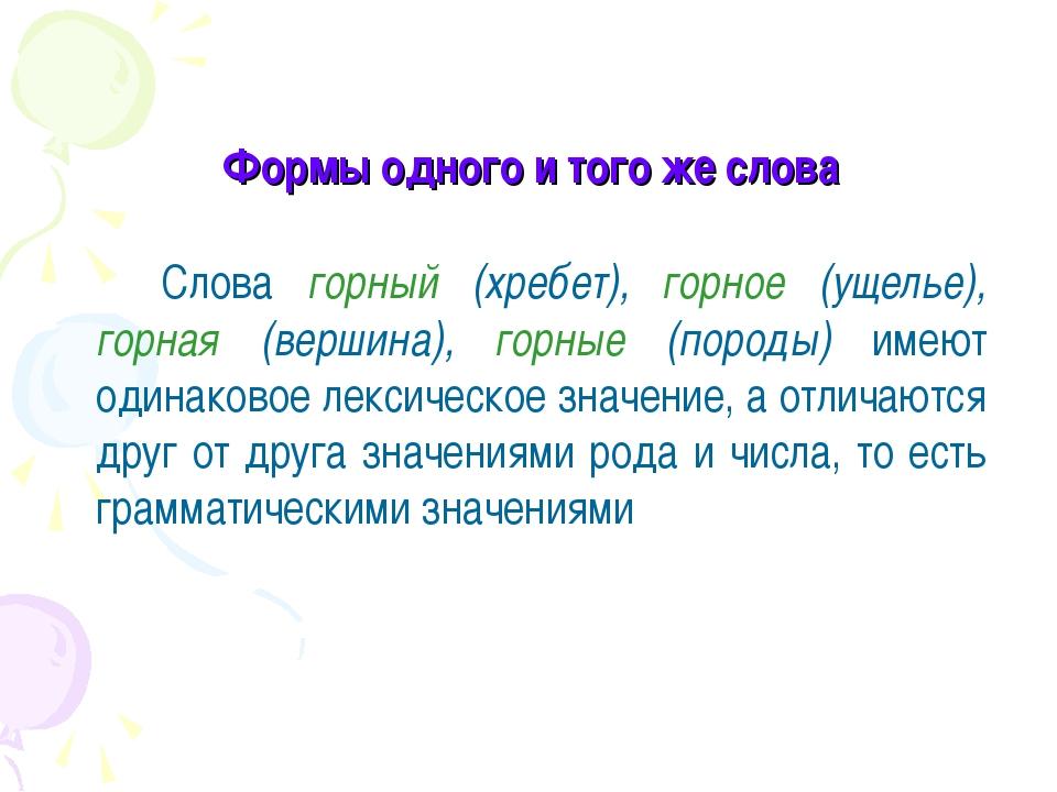 Формы одного и того же слова Слова горный (хребет), горное (ущелье), горная...
