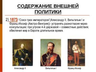 """СОДЕРЖАНИЕ ВНЕШНЕЙ ПОЛИТИКИ 2) 1873-""""Союз трех императоров""""(Александр II, Вил"""