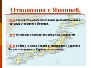 Отношения с Японией. 1855г-Россия установила постоянные дипломатическое и тор
