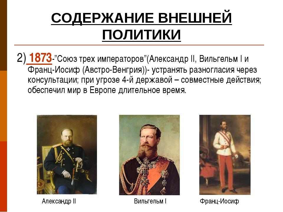 """СОДЕРЖАНИЕ ВНЕШНЕЙ ПОЛИТИКИ 2) 1873-""""Союз трех императоров""""(Александр II, Вил..."""