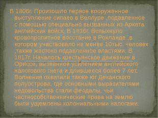 В 1806г. Произошло первое вооруженное выступление сипаев в Веллуре ,подавленн