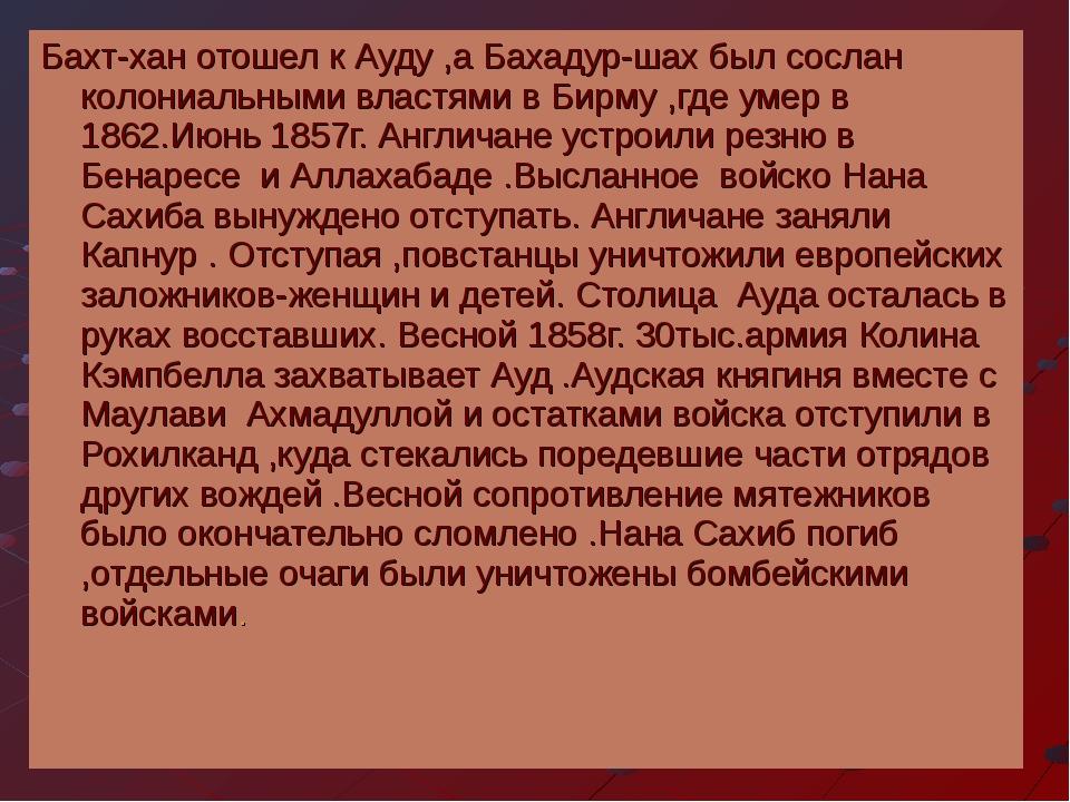Бахт-хан отошел к Ауду ,а Бахадур-шах был сослан колониальными властями в Бир...