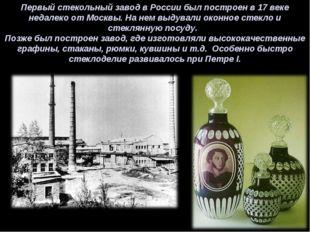Первый стекольный завод в России был построен в 17 веке недалеко от Москвы. Н