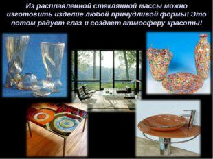 Из расплавленной стеклянной массы можно изготовить изделие любой причудливой