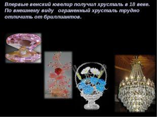 Впервые венский ювелир получил хрусталь в 18 веке. По внешнему виду ограненны