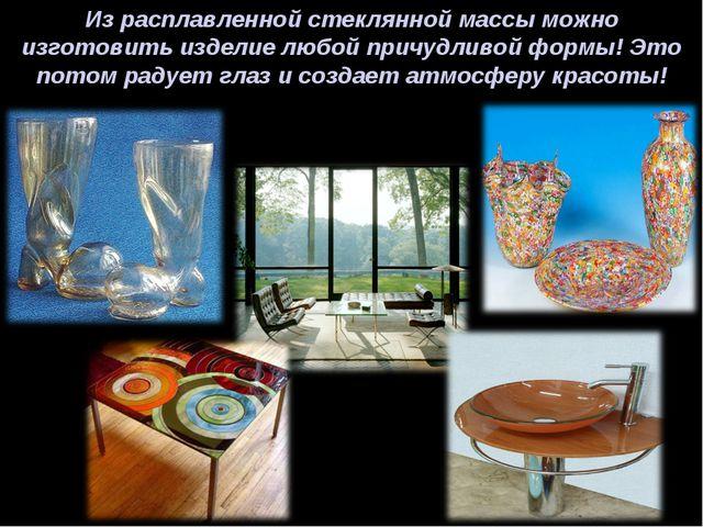 Из расплавленной стеклянной массы можно изготовить изделие любой причудливой...