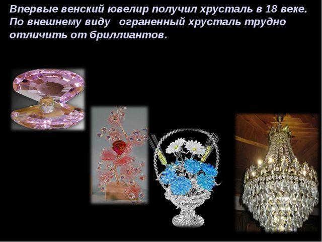 Впервые венский ювелир получил хрусталь в 18 веке. По внешнему виду ограненны...