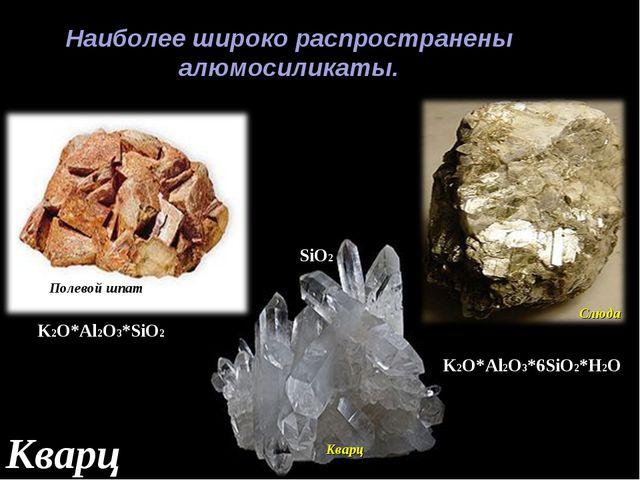 Наиболее широко распространены алюмосиликаты. Полевой шпат Кварц Слюда K2O*Al...