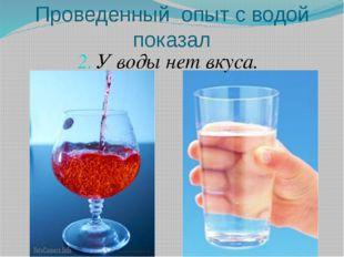 Проведенный опыт с водой показал У воды нет вкуса.