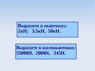 Выразите в ньютонах: 2кН; 3,5кН, 50кН. Выразите в килоньютонах: 55000Н, 2000Н