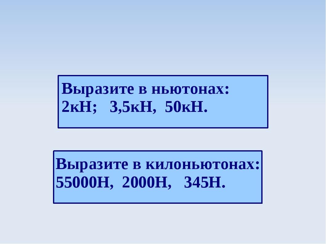 Выразите в ньютонах: 2кН; 3,5кН, 50кН. Выразите в килоньютонах: 55000Н, 2000Н...