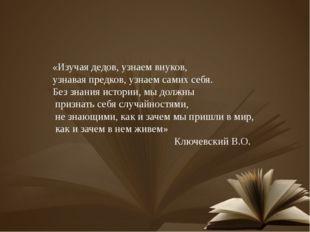 «Изучая дедов, узнаем внуков, узнавая предков, узнаем самих себя. Без знания
