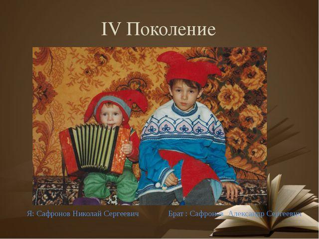 IV Поколение Брат : Сафронов Александр Сергеевич Я: Сафронов Николай Сергеевич
